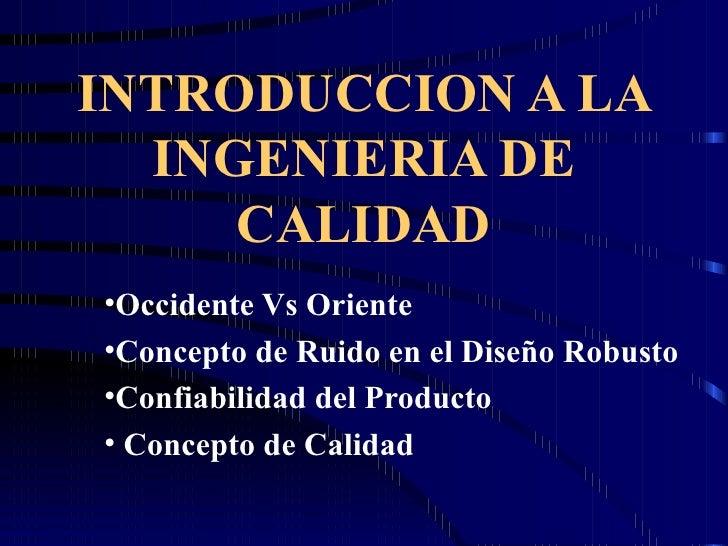 INTRODUCCION A LA INGENIERIA DE CALIDAD <ul><li>Occidente Vs Oriente </li></ul><ul><li>Concepto de Ruido en el Diseño Robu...