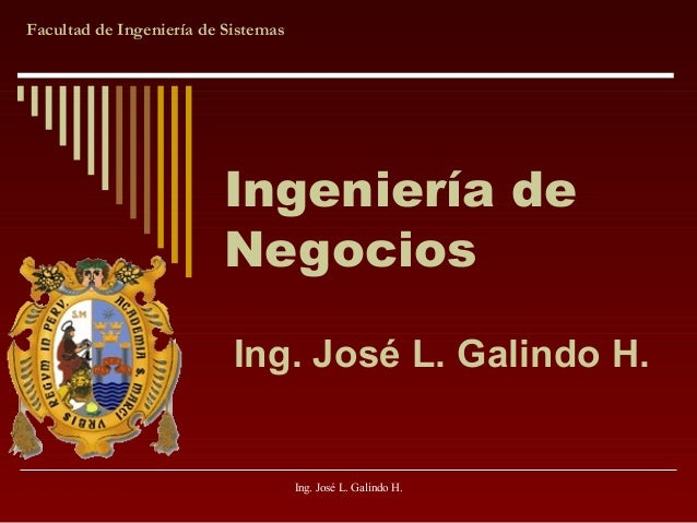 Facultad de Ingeniería de Sistemas  Ingeniería de Negocios Ing. José L. Galindo H.  Ing. José L. Galindo H.