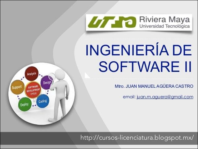INGENIERÍA DE SOFTWARE II Mtro. JUAN MANUEL AGÜERA CASTRO  !  email: juan.m.aguera@gmail.com  http://cursos-licenciatura.b...