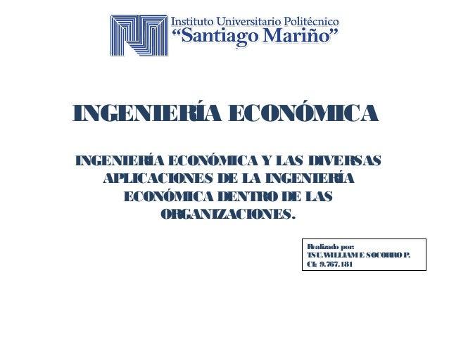 INGENIERÍA ECONÓMICA  INGENIERÍA ECONÓMICA Y LAS DIVERSAS  APLICACIONES DE LA INGENIERÍA  ECONÓMICA DENTRO DE LAS  Realiza...