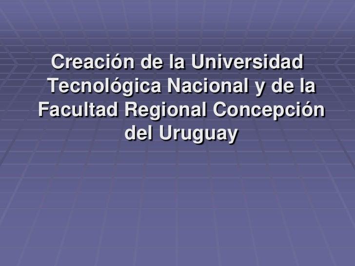 Creación de la Universidad Tecnológica Nacional y de la Facultad Regional Concepción del Uruguay <br />