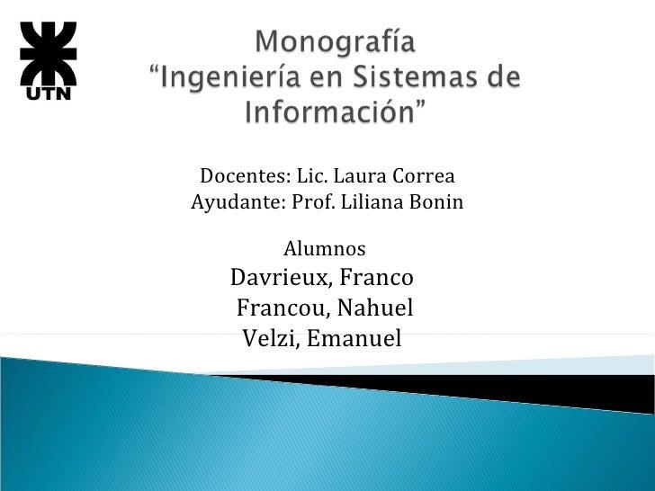 Docentes: Lic. Laura Correa Ayudante: Prof. Liliana Bonin Alumnos Davrieux, Franco  Francou, Nahuel Velzi, Emanuel