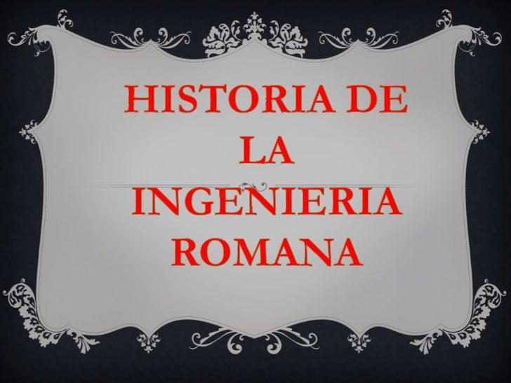 HISTORIA DE LA <br />INGENIERIA<br />ROMANA<br />