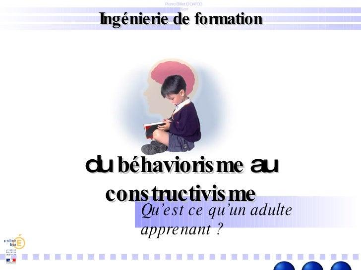 Ingénierie de formation Pierre Billet – DAFCO Dijon du  béhaviorisme  au  constructivisme Qu'est ce qu'un adulte apprenant ?