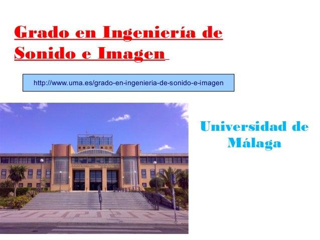 Grado en Ingeniería de Sonido e Imagen http://www.uma.es/grado-en-ingenieria-de-sonido-e-imagen  Universidad de Málaga