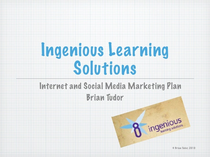 Ingenious Learning     Solutions Internet and Social Media Marketing Plan               Brian Tudor                       ...