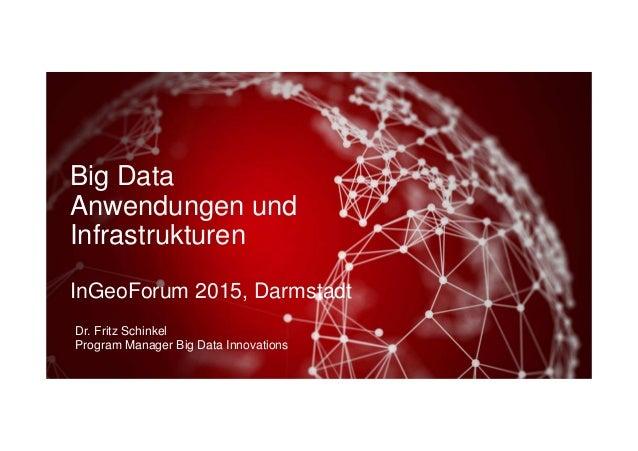 Big Data Anwendungen und Infrastrukturen InGeoForum 2015, Darmstadt Dr. Fritz Schinkel Program Manager Big Data Innovations