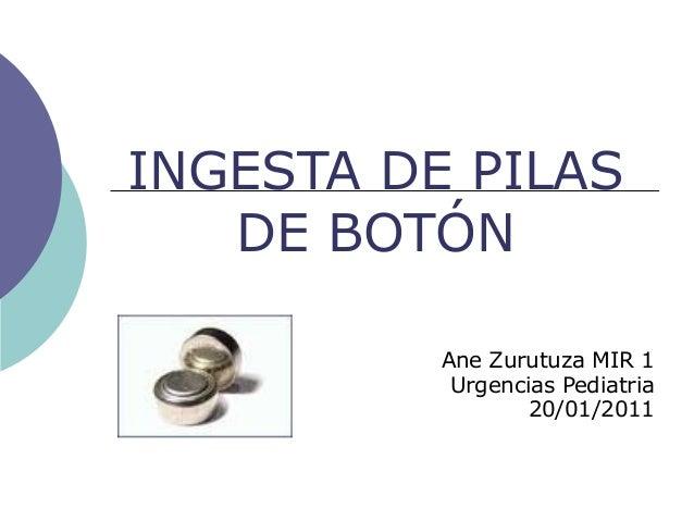 INGESTA DE PILAS DE BOTÓN Ane Zurutuza MIR 1 Urgencias Pediatria 20/01/2011