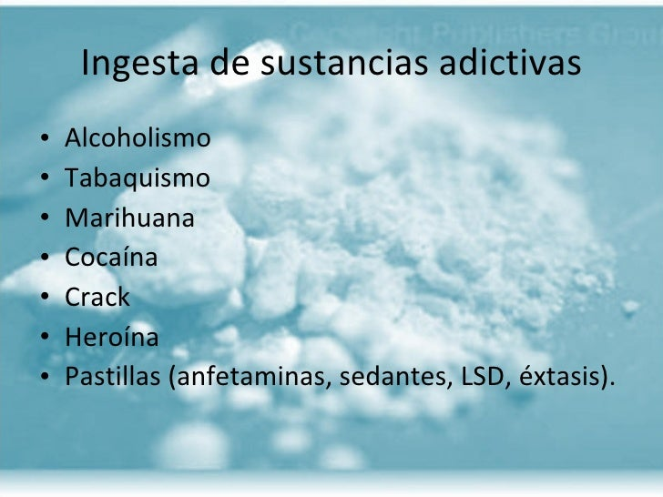 Ingesta de sustancias adictivas <ul><li>Alcoholismo </li></ul><ul><li>Tabaquismo </li></ul><ul><li>Marihuana </li></ul><ul...