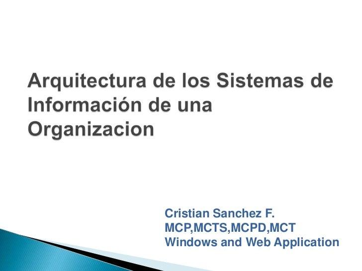 Arquitectura de los Sistemas de Información de una Organizacion<br />Cristian Sanchez F.<br />MCP,MCTS,MCPD,MCT<br />Windo...