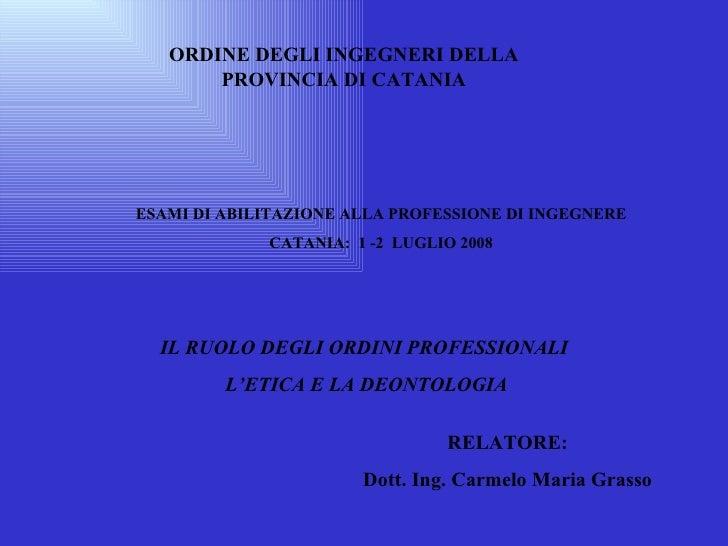 IL RUOLO DEGLI ORDINI PROFESSIONALI L'ETICA E LA DEONTOLOGIA ORDINE DEGLI INGEGNERI DELLA PROVINCIA DI CATANIA ESAMI DI AB...