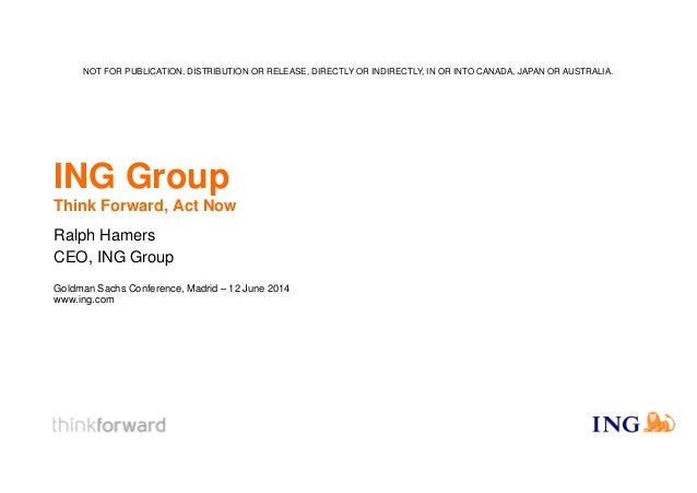 ING Group Think Forward, Act Now Ralph Hamers CEO, ING Group Goldman Sachs Conference, Madrid – 12 June 2014 www.ing.com N...