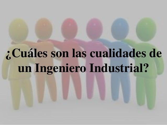 ¿Cuáles son las cualidades de  un Ingeniero Industrial?