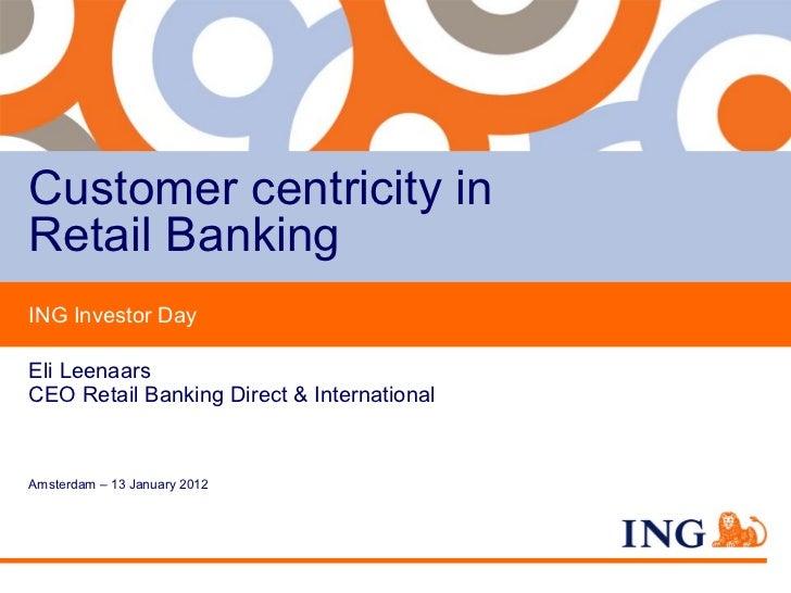 Customer centricity inRetail BankingING Investor DayEli LeenaarsCEO Retail Banking Direct & InternationalAmsterdam – 13 Ja...