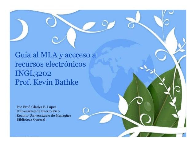 Guía al MLA y accceso arecursos electrónicosINGL3202Prof. Kevin BathkePor Prof. Gladys E. LópezUniversidad de Puerto RicoR...