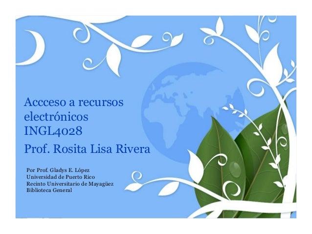 Accceso a recursoselectrónicosINGL4028Prof. Rosita Lisa RiveraPor Prof. Gladys E. LópezUniversidad de Puerto RicoRecinto U...