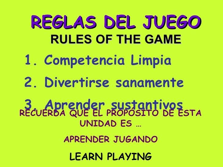 REGLAS DEL JUEGO RULES OF THE GAME 1. Competencia Limpia 2. Divertirse sanamente 3. Aprender sustantivos RECUERDA QUE EL P...