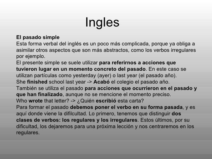 Ingles  El pasado simple Esta forma verbal del inglés es un poco más complicada, porque ya obliga a asimilar otros aspecto...