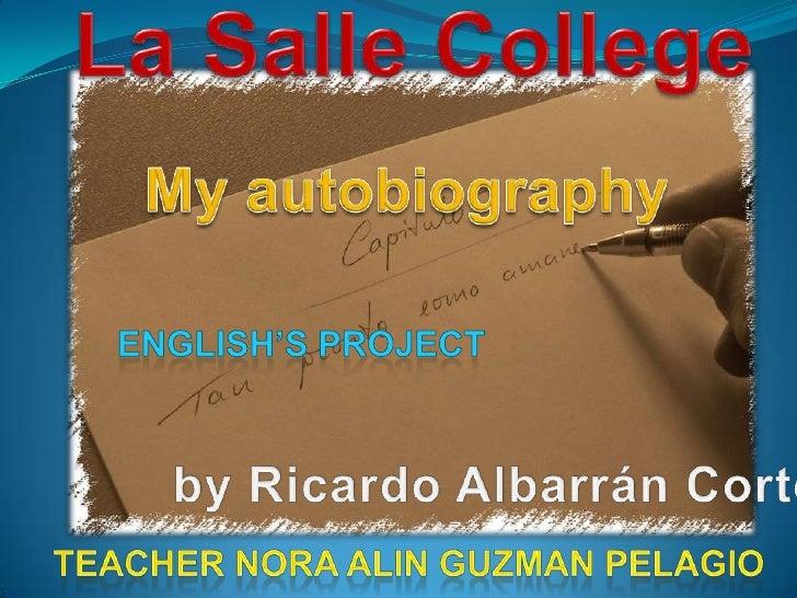 La Salle College<br />My autobiography<br />English's Project<br />by Ricardo Albarrán Cortés<br />Teacher Nora AlinGuzman...