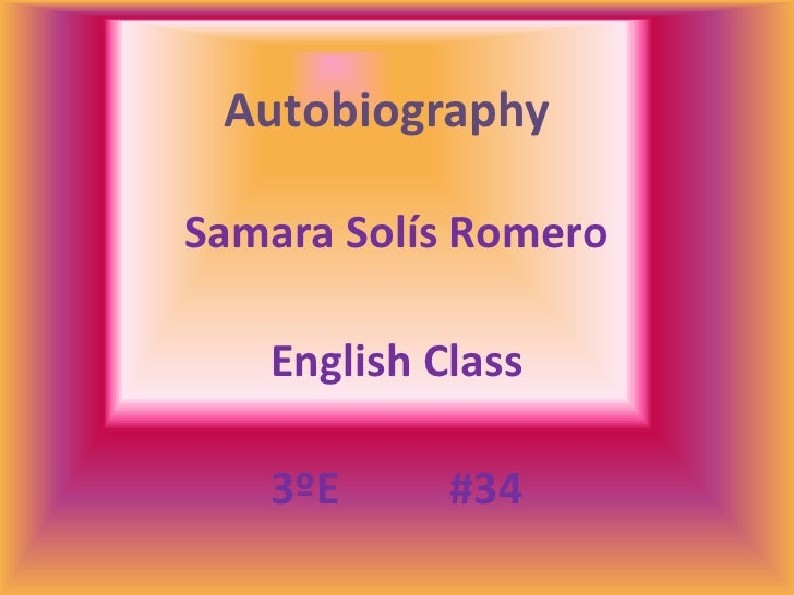 Autobiography<br />Samara Solís Romero<br />English Class<br />3ºE          #34<br />