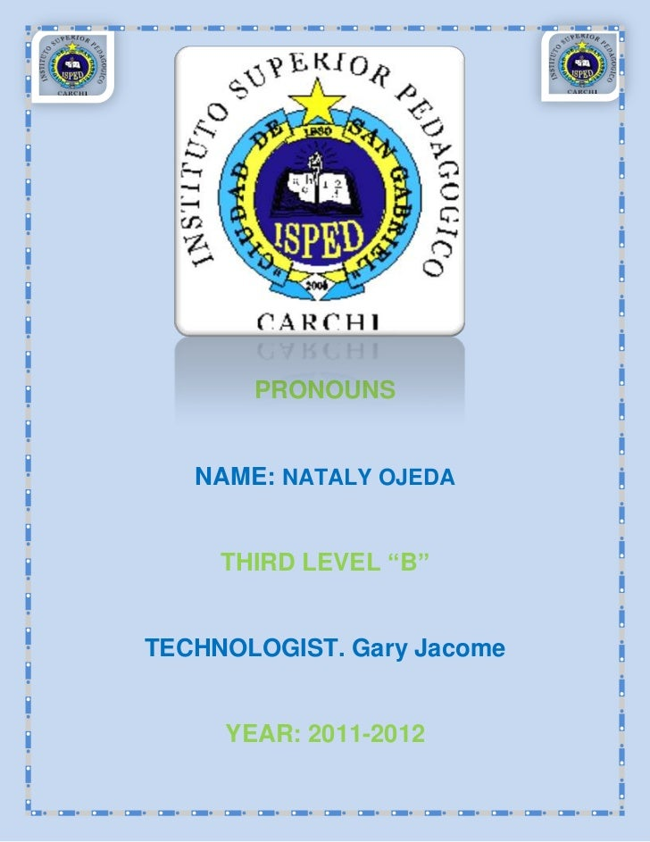 "PRONOUNS   NAME: NATALY OJEDA     THIRD LEVEL ""B""TECHNOLOGIST. Gary Jacome     YEAR: 2011-2012"