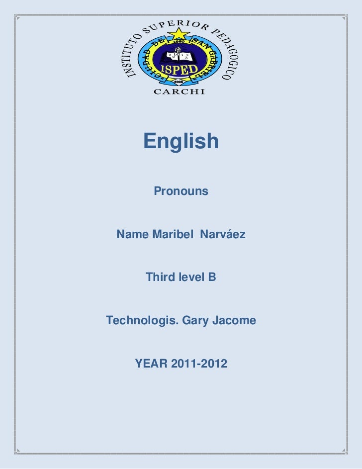 English       Pronouns Name Maribel Narváez      Third level BTechnologis. Gary Jacome    YEAR 2011-2012