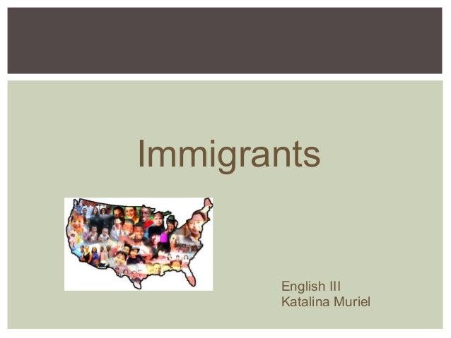 Immigrants       English III       Katalina Muriel