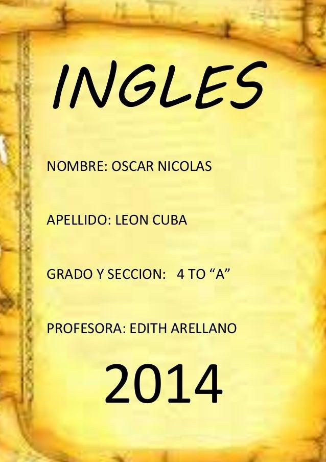 """INGLES NOMBRE: OSCAR NICOLAS APELLIDO: LEON CUBA GRADO Y SECCION: 4 TO """"A"""" PROFESORA: EDITH ARELLANO 2014"""