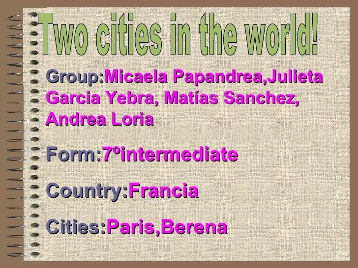 Two cities in the world! Group: Micaela Papandrea,Julieta Garcia Yebra, Matías Sanchez, Andrea Loria Form: 7ºintermediate ...