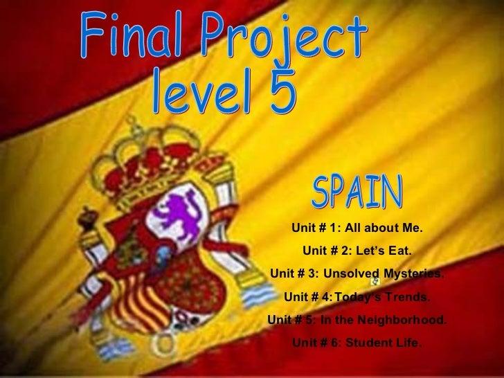 Final Project  level 5 SPAIN  Unit # 1: All about Me. Unit # 2: Let's Eat. Unit # 3: Unsolved Mysteries. Unit # 4: Today's...