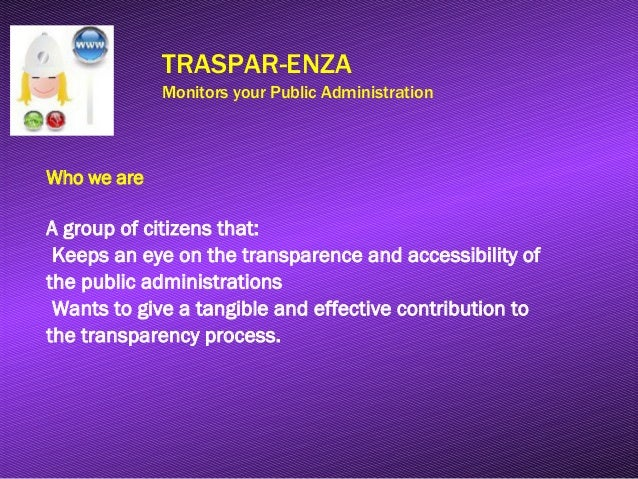 TRASPAR-ENZA Monitors your Public Administration Who we are A group of citizens that: Keeps an eye on the transparence and...