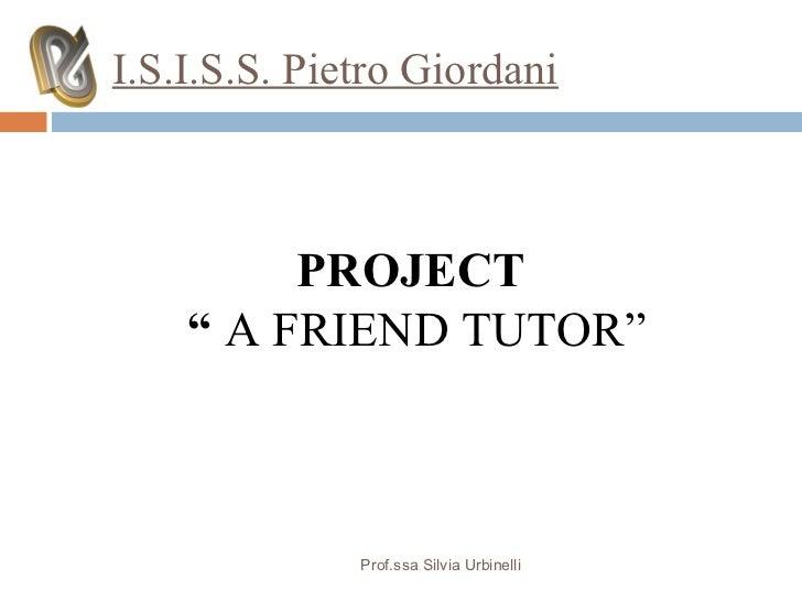 "I.S.I.S.S. Pietro Giordani         PROJECT    "" A FRIEND TUTOR""              Prof.ssa Silvia Urbinelli"