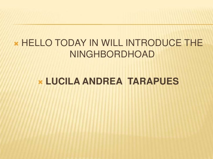HELLO TODAY IN WILL INTRODUCE THE NINGHBORDHOAD<br />LUCILA ANDREA  TARAPUES<br />