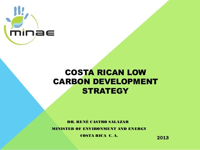 COSTA RICAN LOW CARBON DEVELOPMENT STRATEGY  DR. RENÉ CASTRO SALAZAR MINISTER OF ENVIRONMENT AND ENERGY COSTA RICA C. A.  ...