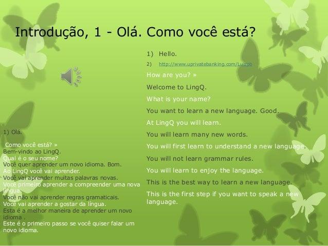 1) Olá.Como você está? »Bem-vindo ao LingQ.Qual é o seu nome?Você quer aprender um novo idioma. Bom.Ao LingQ você vai apre...