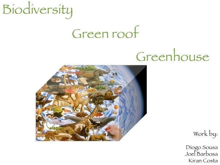 <ul><li>Biodiversity </li></ul><ul><li>Green roof   </li></ul><ul><li>Greenhouse  </li></ul>Work by: Diogo Sousa Joel Barb...