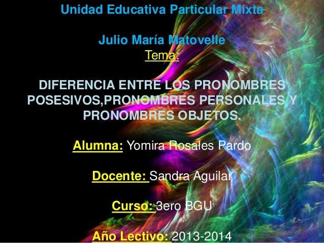 Unidad Educativa Particular Mixta Julio María Matovelle Tema: DIFERENCIA ENTRE LOS PRONOMBRES POSESIVOS,PRONOMBRES PERSONA...