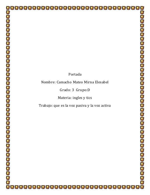 Portada Nombre: Camacho Mateo Mirna Elesabel Grado: 3 Grupo:D Materia: ingles y tics Trabajo: que es la voz pasiva y la vo...