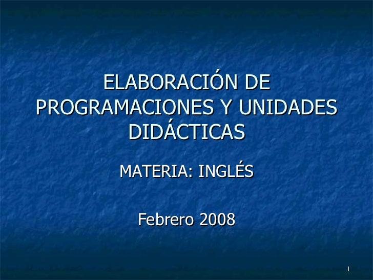 ELABORACIÓN DE PROGRAMACIONES Y UNIDADES DIDÁCTICAS MATERIA: INGLÉS Febrero 2008