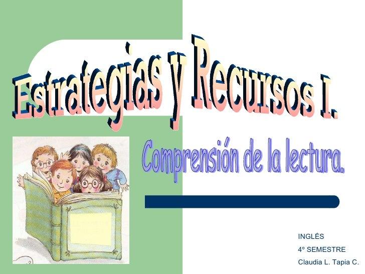 Estrategias y Recursos I. Comprensión de la lectura. INGLÉS 4º SEMESTRE Claudia L. Tapia C.