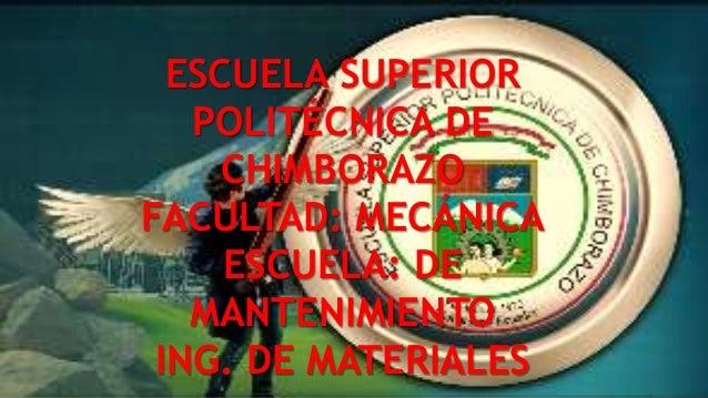 ESCUELA SUPERIOR POLITÉCNICA DE CHIMBORAZO FACULTAD: MECÁNICA ESCUELA: DE MANTENIMIENTO ING. DE MATERIALES