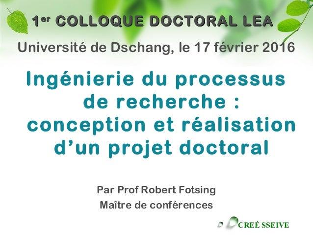 CREÉ SSEIVE 11erer COLLOQUE DOCTORAL LEACOLLOQUE DOCTORAL LEA Université de Dschang, le 17 février 2016 Ingénierie du proc...
