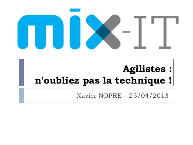 Agilistes :noubliez pas la technique !Xavier NOPRE – 25/04/2013