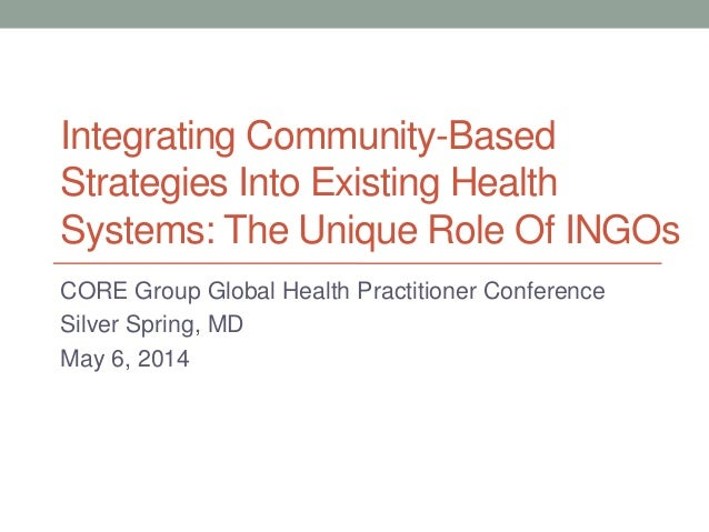 Integrating Community-Based Strategies Into Existing Health Systems: The Unique Role Of INGOs CORE Group Global Health Pra...