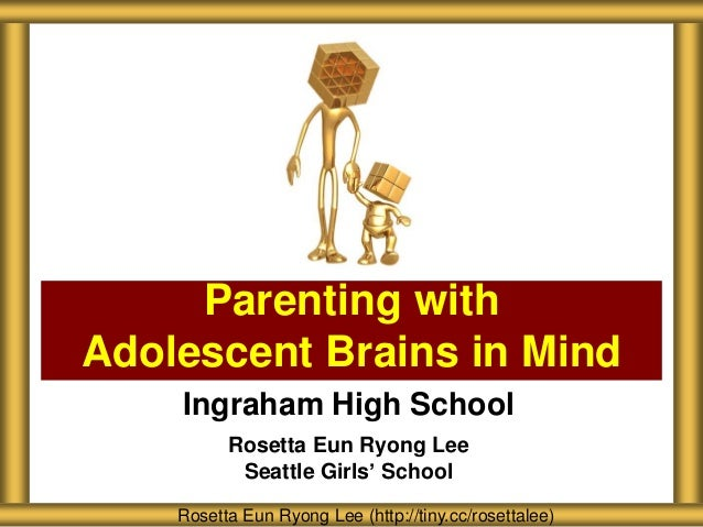 Parenting with Adolescent Brains in Mind Ingraham High School Rosetta Eun Ryong Lee Seattle Girls' School Rosetta Eun Ryon...