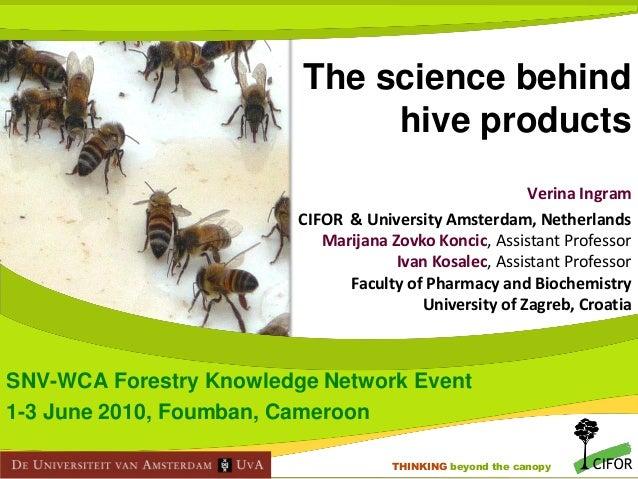 The science behind hive products Verina Ingram CIFOR & University Amsterdam, Netherlands Marijana Zovko Koncic, Assistant ...