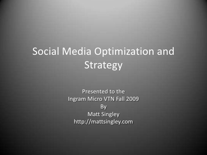 Social Media Optimization and Strategy<br />Presented to the<br />Ingram Micro VTN Fall 2009<br />By <br />Matt Singley<br...
