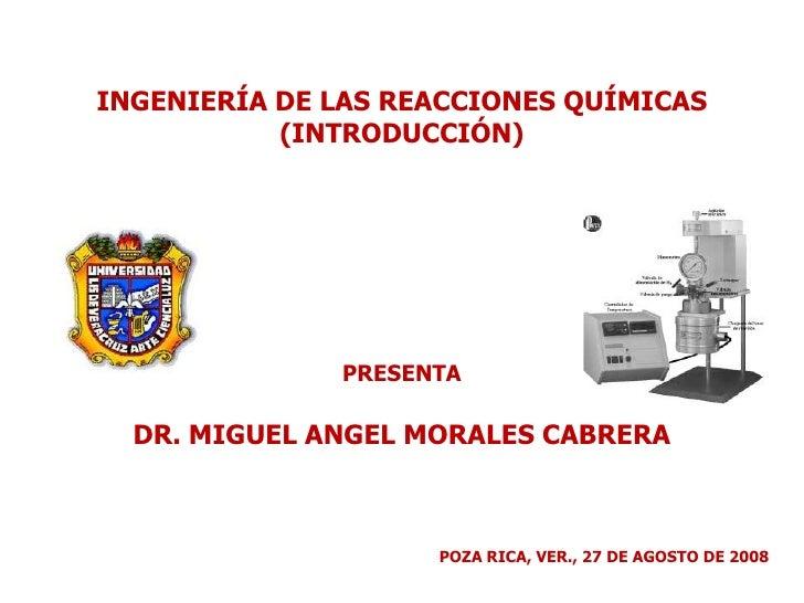 INGENIERÍA DE LAS REACCIONES QUÍMICAS<br />(INTRODUCCIÓN)<br />PRESENTA<br />DR. MIGUEL ANGEL MORALES CABRERA<br />POZA RI...
