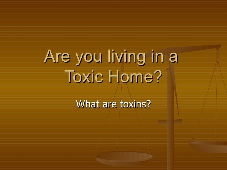 Are you living in a  Toxic Home? What are toxins?