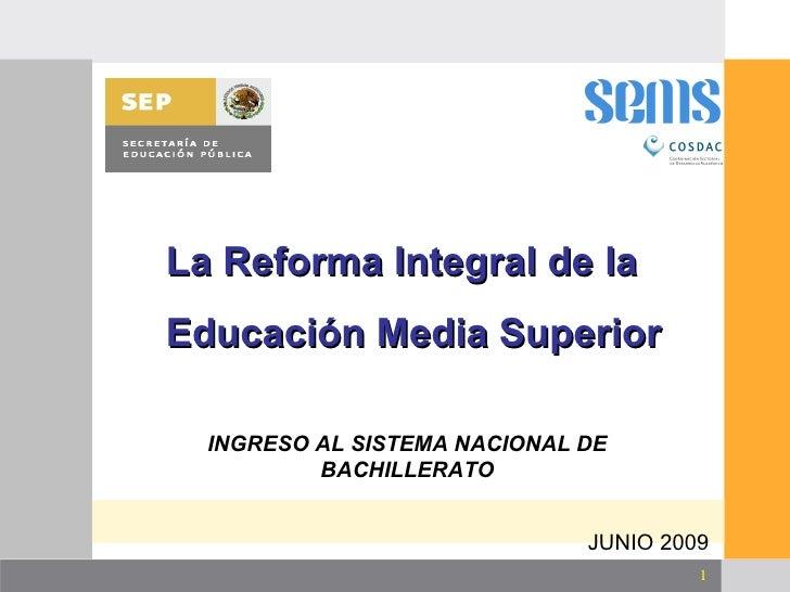 INGRESO AL SISTEMA NACIONAL DE BACHILLERATO JUNIO 2009 <ul><ul><ul><li>La Reforma Integral de la  </li></ul></ul></ul><ul>...